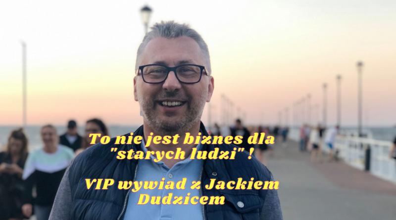 To nie jest biznes dla _starych ludzi_ ! VIP wywiad z Jackiem Dudicem (1)